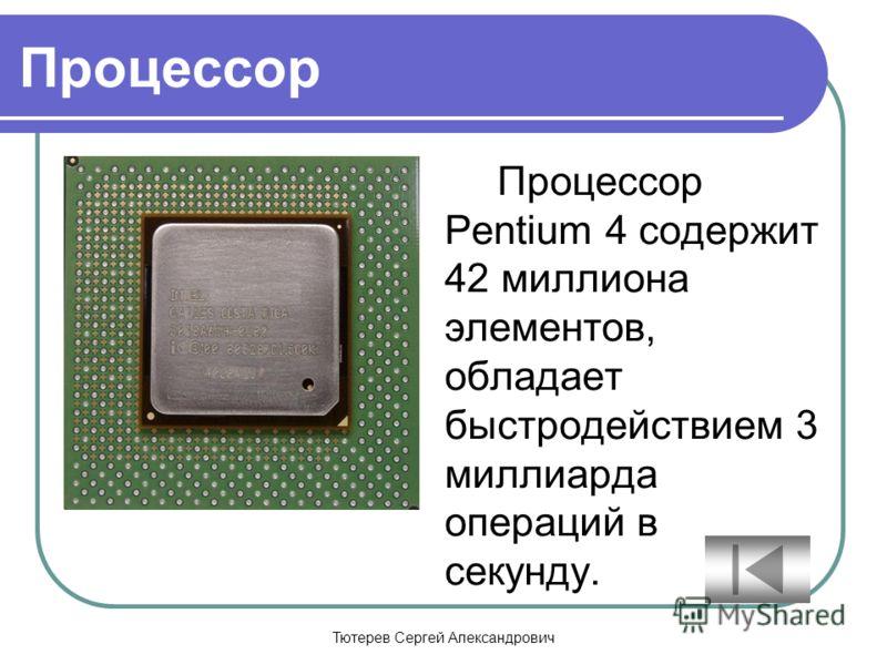 Тютерев Сергей Александрович Процессор Процессор Pentium 4 содержит 42 миллиона элементов, обладает быстродействием 3 миллиарда операций в секунду.