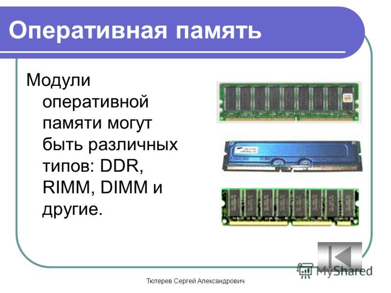 Тютерев Сергей Александрович Оперативная память Модули оперативной памяти могут быть различных типов: DDR, RIMM, DIMM и другие.