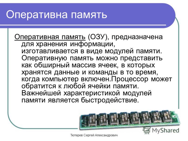 Тютерев Сергей Александрович Оперативна память Оперативная память (ОЗУ), предназначена для хранения информации, изготавливается в виде модулей памяти. Оперативную память можно представить как обширный массив ячеек, в которых хранятся данные и команды