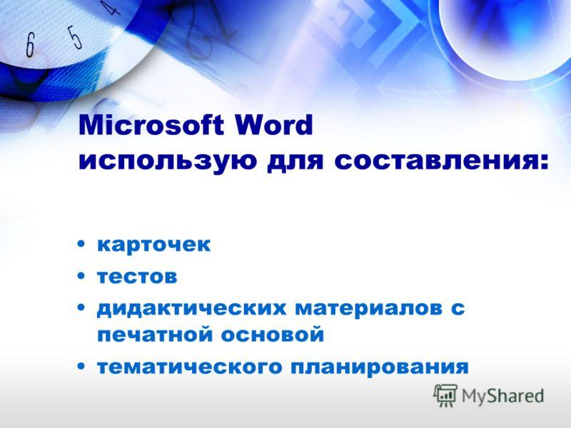 Microsoft Word использую для составления: карточек тестов дидактических материалов с печатной основой тематического планирования