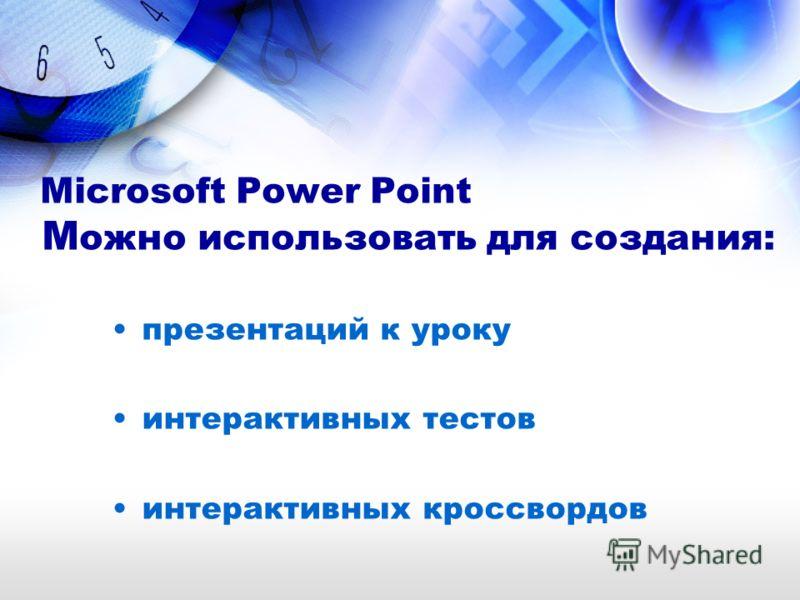 Microsoft Power Point М ожно использовать для создания: презентаций к уроку интерактивных тестов интерактивных кроссвордов