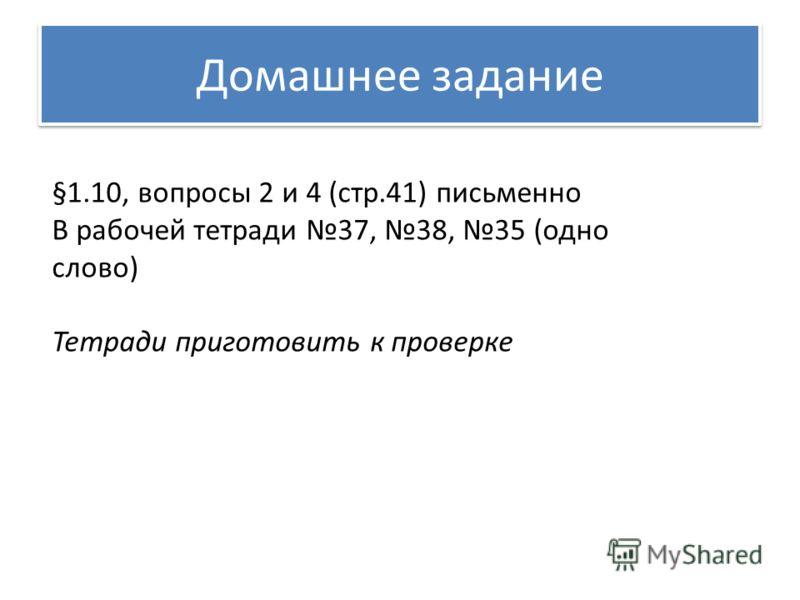 Домашнее задание §1.10, вопросы 2 и 4 (стр.41) письменно В рабочей тетради 37, 38, 35 (одно слово) Тетради приготовить к проверке