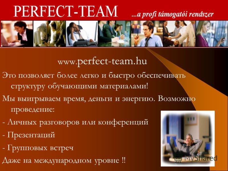 Oktatás www. perfect-team.hu Это позволяет более легко и быстро обеспечивать структуру обучающими материалами! Мы выигрываем время, деньги и энергию. Возможно проведение: - Личных разговоров или конференций - Презентаций - Групповых встреч Даже на ме
