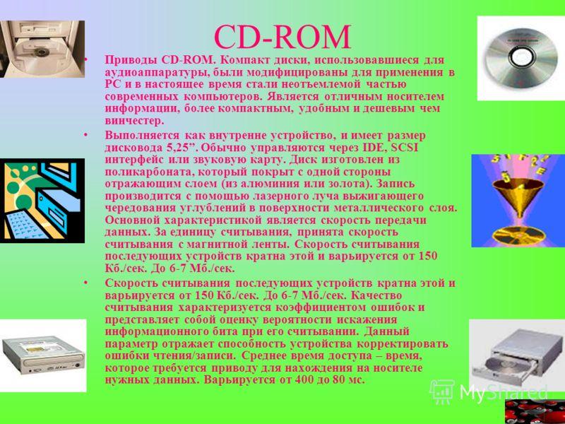 CD-ROM Приводы CD-ROM. Компакт диски, использовавшиеся для аудиоаппаратуры, были модифицированы для применения в РС и в настоящее время стали неотъемлемой частью современных компьютеров. Является отличным носителем информации, более компактным, удобн