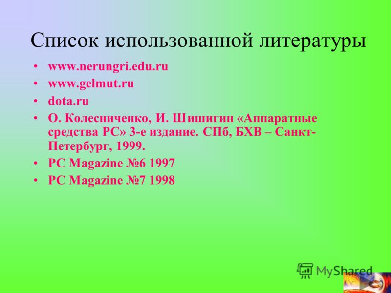 Список использованной литературы www.nerungri.edu.ru www.gelmut.ru dota.ru О. Колесниченко, И. Шишигин «Аппаратные средства РС» 3-е издание. СПб, БХВ – Санкт- Петербург, 1999. PC Magazine 6 1997 PC Magazine 7 1998