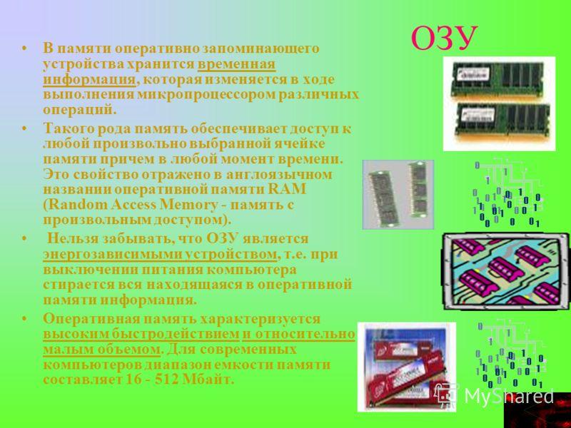 ОЗУ В памяти оперативно запоминающего устройства хранится временная информация, которая изменяется в ходе выполнения микропроцессором различных операций. Такого рода память обеспечивает доступ к любой произвольно выбранной ячейке памяти причем в любо