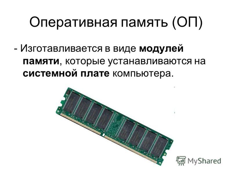 Оперативная память (ОП) - Изготавливается в виде модулей памяти, которые устанавливаются на системной плате компьютера.