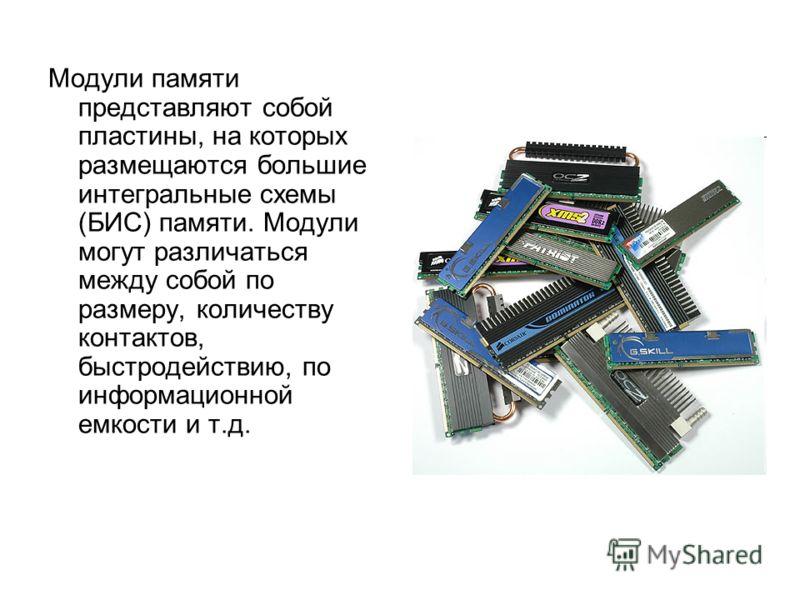 Модули памяти представляют собой пластины, на которых размещаются большие интегральные схемы (БИС) памяти. Модули могут различаться между собой по размеру, количеству контактов, быстродействию, по информационной емкости и т.д.