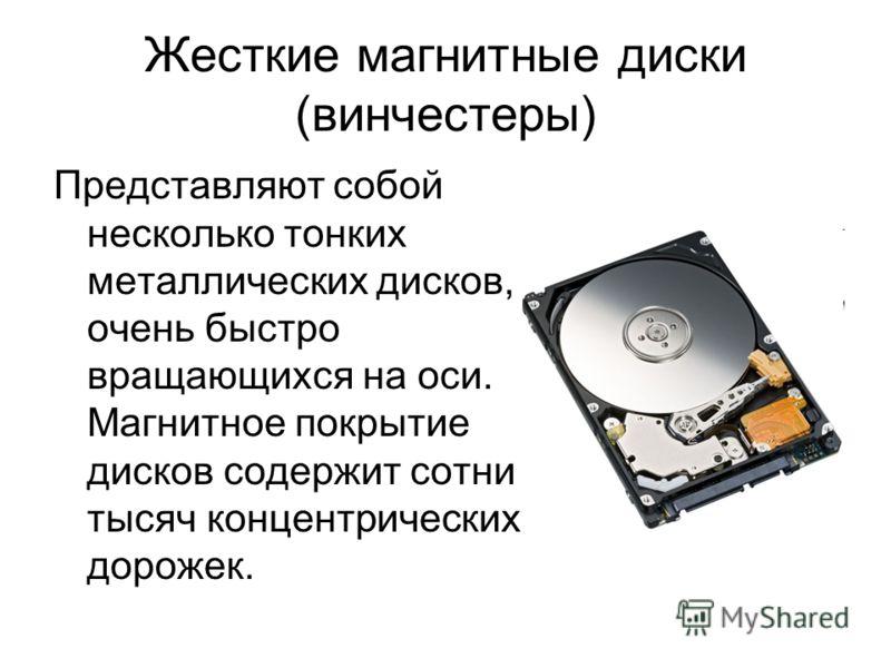 Жесткие магнитные диски (винчестеры) Представляют собой несколько тонких металлических дисков, очень быстро вращающихся на оси. Магнитное покрытие дисков содержит сотни тысяч концентрических дорожек.