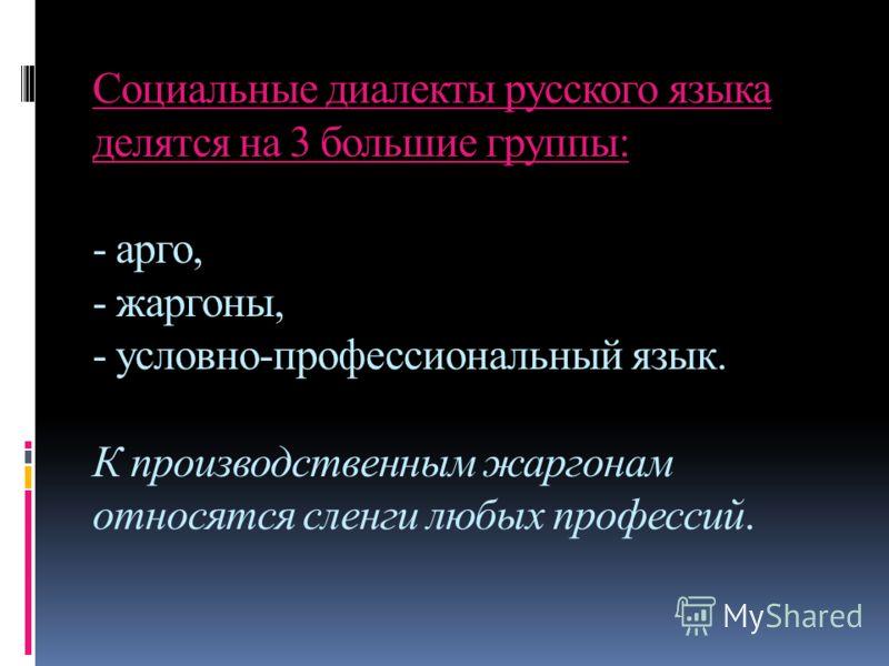 Социальные диалекты русского языка делятся на 3 большие группы: - арго, - жаргоны, - условно-профессиональный язык. К производственным жаргонам относятся сленги любых профессий.