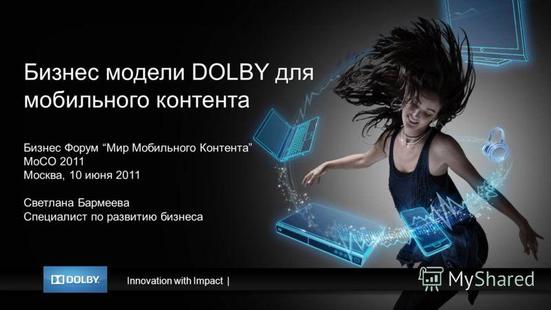 Innovation with Impact| Бизнес модели DOLBY для мобильного контента Бизнес Форум Мир Мобильного Контента MoCO 2011 Москва, 10 июня 2011 Светлана Бармеева Специалист по развитию бизнеса