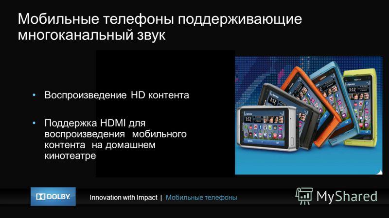 Innovation with Impact|Мобильные телефоны Мобильные телефоны поддерживающие многоканальный звук Воспроизведение HD контента Поддержка HDMI для воспроизведения мобильного контента на домашнем кинотеатре