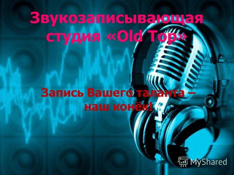 Звукозаписывающая студия «Old Top» Запись Вашего таланта – наш конёк!
