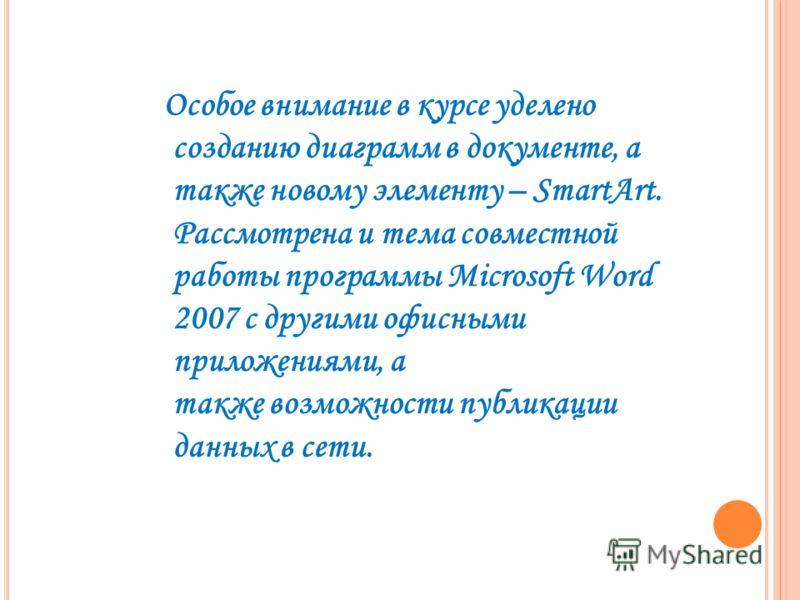 Особое внимание в курсе уделено созданию диаграмм в документе, а также новому элементу – SmartArt. Рассмотрена и тема совместной работы программы Microsoft Word 2007 с другими офисными приложениями, а также возможности публикации данных в сети.