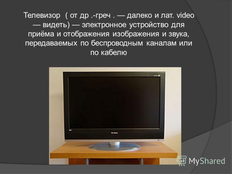 Телевизор ( от др.-греч. далеко и лат. video видеть) электронное устройство для приёма и отображения изображения и звука, передаваемых по беспроводным каналам или по кабелю