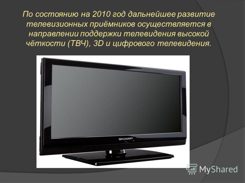 По состоянию на 2010 год дальнейшее развитие телевизионных приёмников осуществляется в направлении поддержки телевидения высокой чёткости (ТВЧ), 3D и цифрового телевидения.