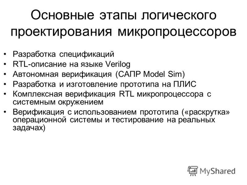 Основные этапы логического проектирования микропроцессоров Разработка спецификаций RTL-описание на языке Verilog Автономная верификация (САПР Model Sim) Разработка и изготовление прототипа на ПЛИС Комплексная верификация RTL микропроцессора с системн