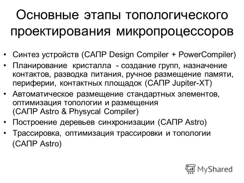 Основные этапы топологического проектирования микропроцессоров Синтез устройств (САПР Design Compiler + PowerCompiler) Планирование кристалла - создание групп, назначение контактов, разводка питания, ручное размещение памяти, периферии, контактных пл