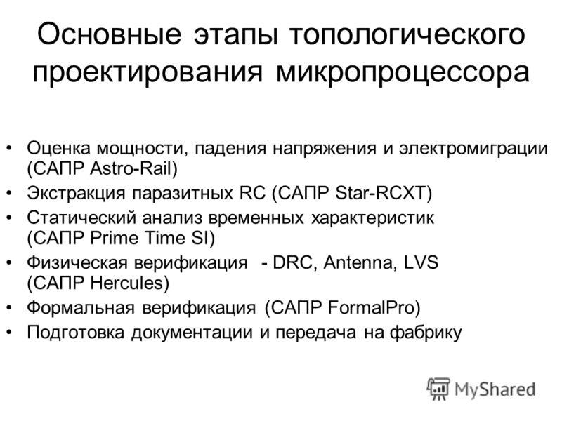 Основные этапы топологического проектирования микропроцессора Оценка мощности, падения напряжения и электромиграции (САПР Astro-Rail) Экстракция паразитных RC (САПР Star-RCXT) Статический анализ временных характеристик (САПР Prime Time SI) Физическая
