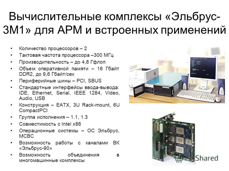 Вычислительные комплексы «Эльбрус- 3М1» для АРМ и встроенных применений Количество процессоров – 2 Тактовая частота процессора –300 МГц Производительность – до 4,8 Гфлоп Объем оперативной памяти – 16 Гбайт DDR2, до 9,6 Гбайт/сек Периферийные шины – P