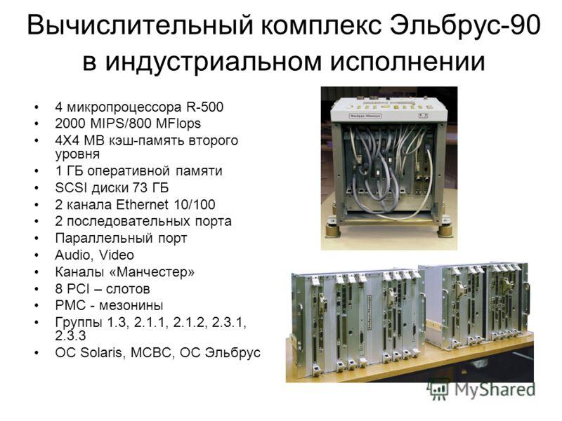 Вычислительный комплекс Эльбрус-90 в индустриальном исполнении 4 микропроцессора R-500 2000 MIPS/800 MFlops 4X4 MB кэш-память второго уровня 1 ГБ оперативной памяти SCSI диски 73 ГБ 2 канала Ethernet 10/100 2 последовательных порта Параллельный порт