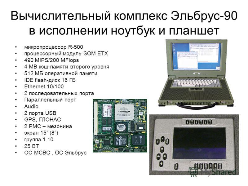 Вычислительный комплекс Эльбрус-90 в исполнении ноутбук и планшет микропроцессор R-500 процессорный модуль SOM ЕТХ 490 MIPS/200 MFlops 4 MB кэш-памяти второго уровня 512 МБ оперативной памяти IDE flash-диск 16 ГБ Ethernet 10/100 2 последовательных по