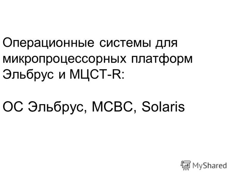 Операционные системы для микропроцессорных платформ Эльбрус и МЦСТ-R: ОС Эльбрус, МСВС, Solaris