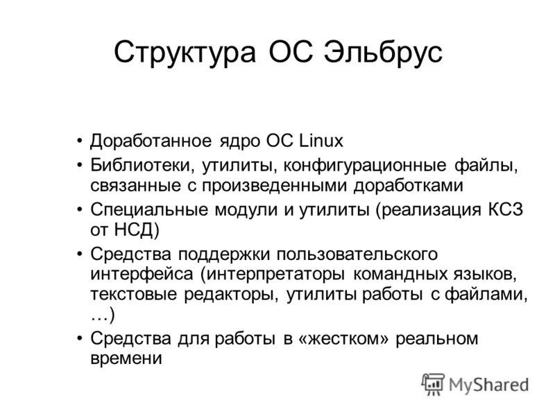Структура ОС Эльбрус Доработанное ядро ОС Linux Библиотеки, утилиты, конфигурационные файлы, связанные с произведенными доработками Специальные модули и утилиты (реализация КСЗ от НСД) Средства поддержки пользовательского интерфейса (интерпретаторы к