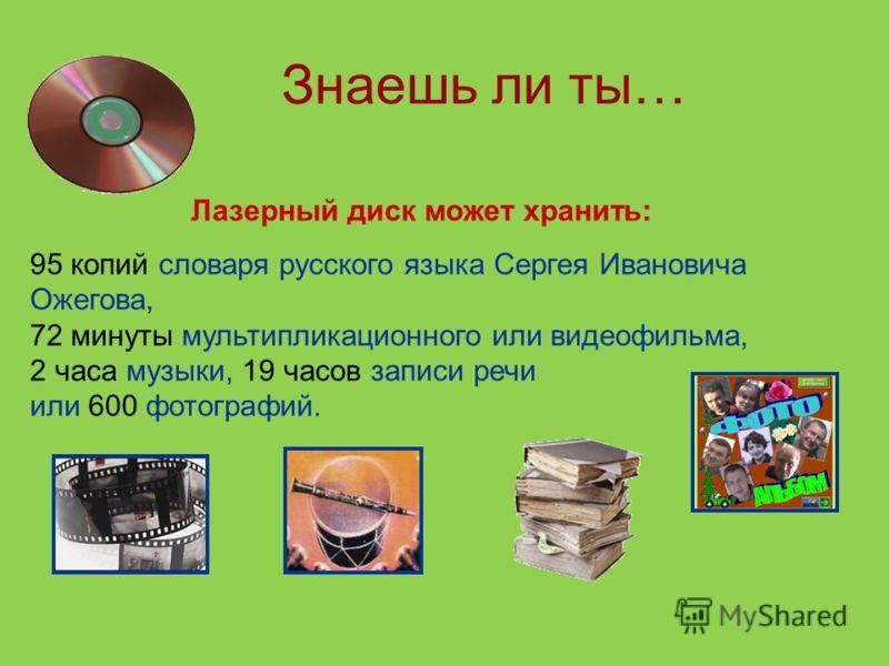 Знаешь ли ты… Лазерный диск может хранить: 95 копий словаря русского языка Сергея Ивановича Ожегова, 72 минуты мультипликационного или видеофильма, 2 часа музыки, 19 часов записи речи или 600 фотографий.