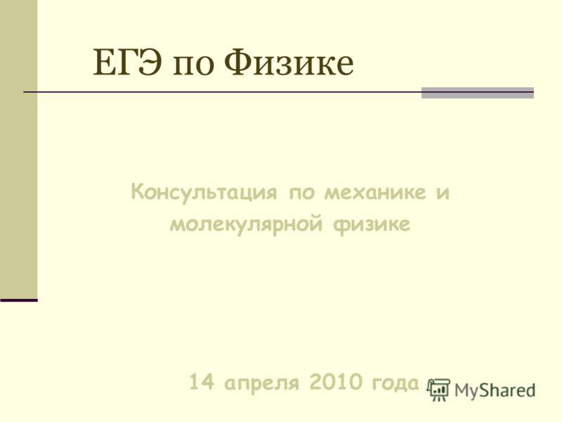 ЕГЭ по Физике Консультация по механике и молекулярной физике 14 апреля 2010 года