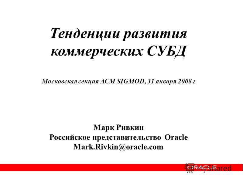 Тенденции развития коммерческих СУБД Московская секция АСМ SIGMOD, 31 января 2008 г Марк Ривкин Российское представительство Oracle Mark.Rivkin@oracle.com