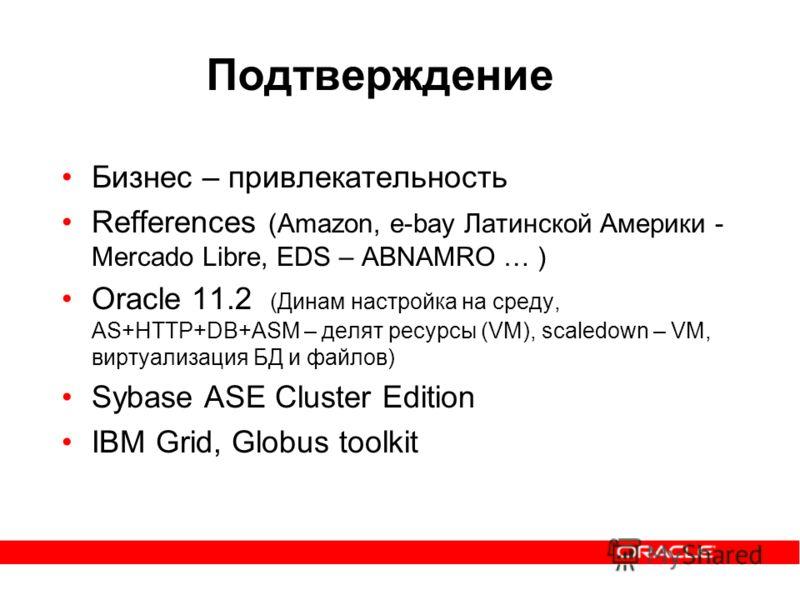 Подтверждение Бизнес – привлекательность Refferences (Аmazon, e-bay Латинской Америки - Mercado Libre, EDS – ABNAMRO … ) Oracle 11.2 (Динам настройка на среду, AS+HTTP+DB+ASM – делят ресурсы (VM), scaledown – VM, виртуализация БД и файлов) Sybase ASE
