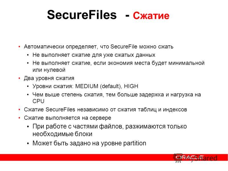 Автоматически определяет, что SecureFile можно сжать Не выполняет сжатие для уже сжатых данных Не выполняет сжатие, если экономия места будет минимальной или нулевой Два уровня сжатия Уровни сжатия: MEDIUM (default), HIGH Чем выше степень сжатия, тем