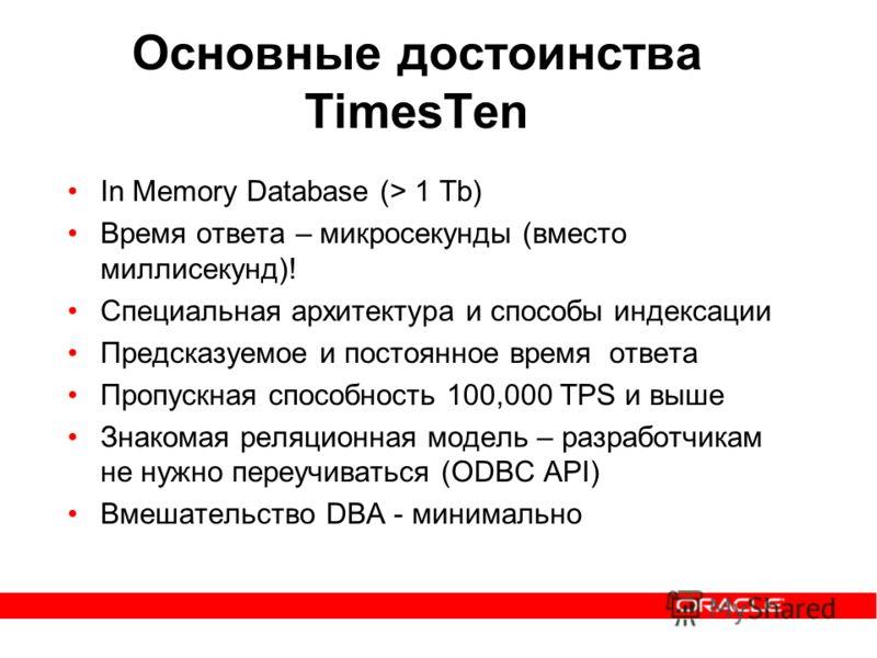 Основные достоинства TimesTen In Memory Database (> 1 Tb) Время ответа – микросекунды (вместо миллисекунд)! Специальная архитектура и способы индексации Предсказуемое и постоянное время ответа Пропускная способность 100,000 TPS и выше Знакомая реляци