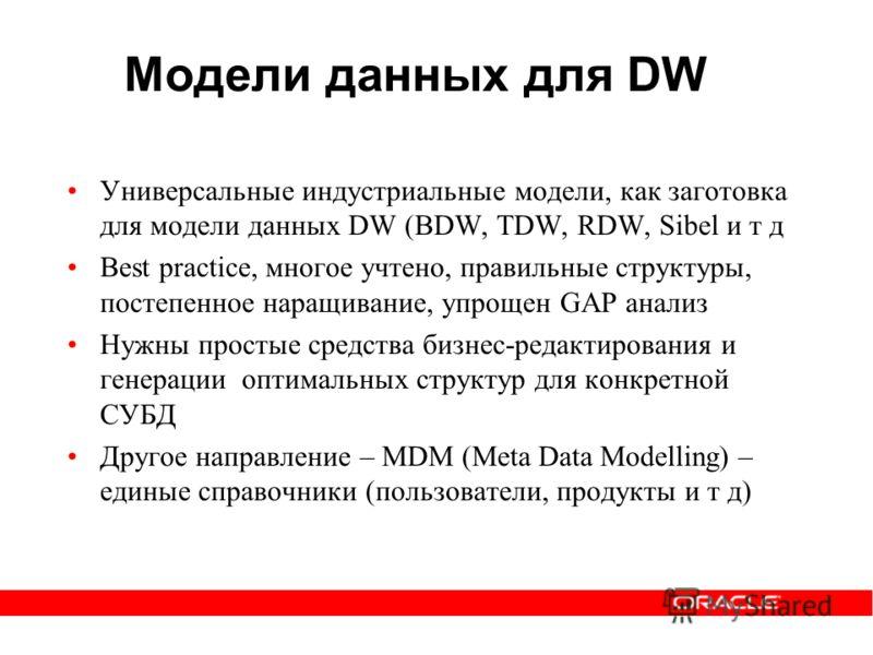 Модели данных для DW Универсальные индустриальные модели, как заготовка для модели данных DW (BDW, TDW, RDW, Sibel и т д Best practice, многое учтено, правильные структуры, постепенное наращивание, упрощен GAP анализ Нужны простые средства бизнес-ред