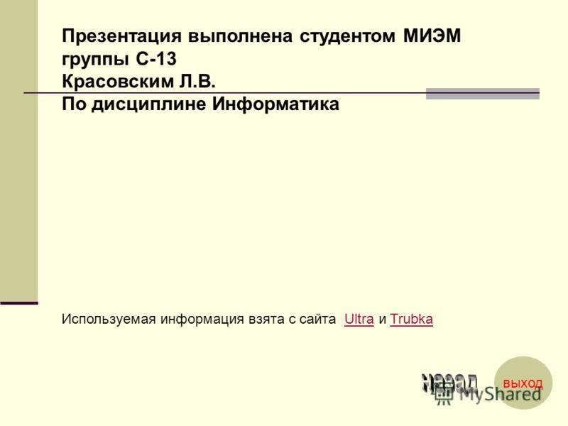 Презентация выполнена студентом МИЭМ группы С-13 Красовским Л.В. По дисциплине Информатика Используемая информация взята с сайта Ultra и Trubka выход