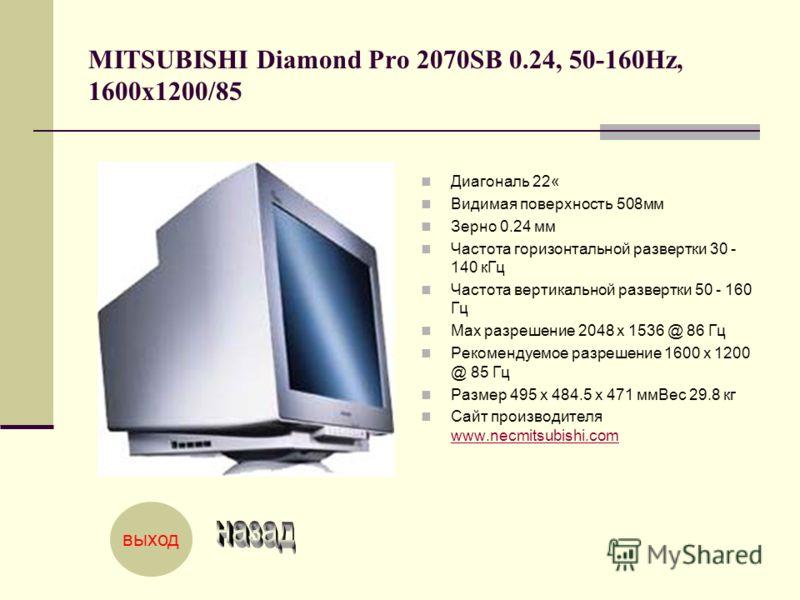 MITSUBISHI Diamond Pro 2070SB 0.24, 50-160Hz, 1600x1200/85 Диагональ 22« Видимая поверхность 508мм Зерно 0.24 мм Частота горизонтальной развертки 30 - 140 кГц Частота вертикальной развертки 50 - 160 Гц Мах разрешение 2048 x 1536 @ 86 Гц Рекомендуемое