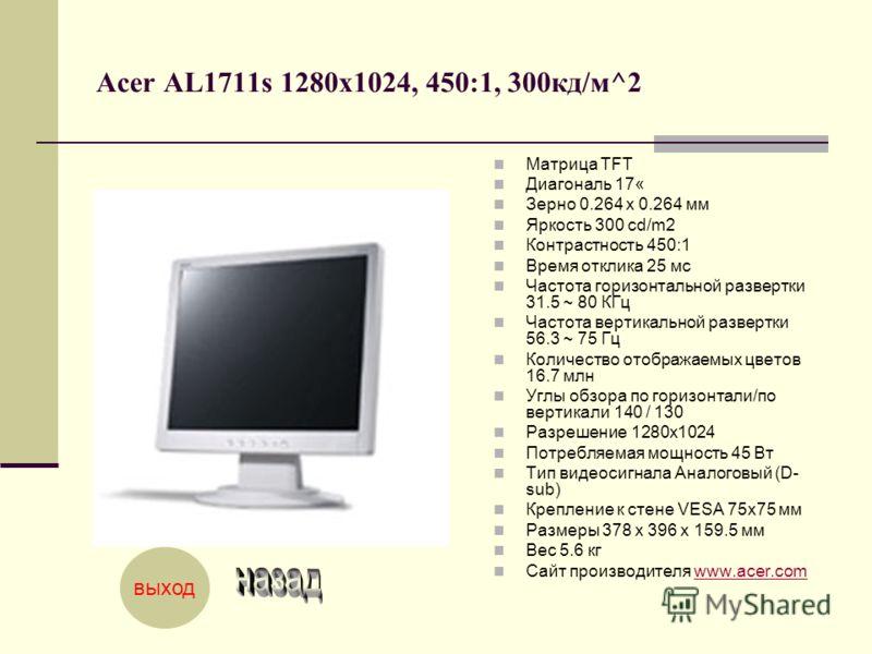 Acer AL1711s 1280x1024, 450:1, 300кд/м^2 Матрица TFT Диагональ 17« Зерно 0.264 x 0.264 мм Яркость 300 cd/m2 Контрастность 450:1 Время отклика 25 мс Частота горизонтальной развертки 31.5 ~ 80 КГц Частота вертикальной развертки 56.3 ~ 75 Гц Количество