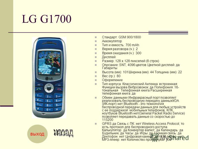 LG G1700 Стандарт: GSM 900/1800· Аккомулятор Тип и емкость: 700 mAh Вермя разговора (ч.): 2 Время ожидания (ч.): 300· Дисплей Размер: 128 x 128 пикселей (8 строк) Описание: SNT, 4096 цветов Цветной дисплей: да· Габариты Высота (мм): 101Ширина (мм): 4