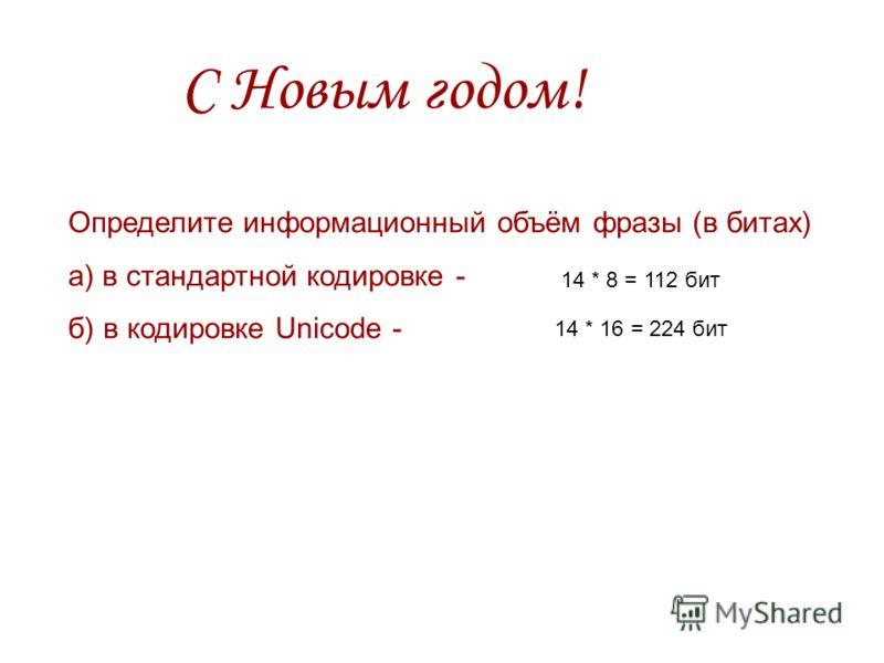 С Новым годом! Определите информационный объём фразы (в битах) а) в стандартной кодировке - б) в кодировке Unicode - 14 * 8 = 112 бит 14 * 16 = 224 бит