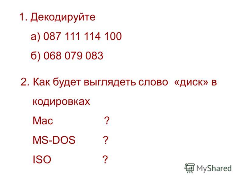 1. Декодируйте а) 087 111 114 100 б) 068 079 083 2. Как будет выглядеть слово «диск» в кодировках Mac ? MS-DOS ? ISO ?