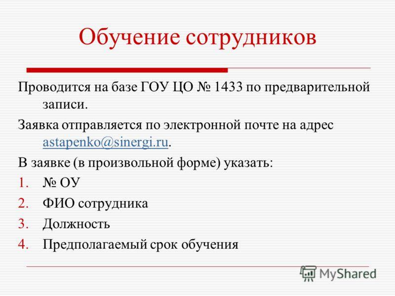 Обучение сотрудников Проводится на базе ГОУ ЦО 1433 по предварительной записи. Заявка отправляется по электронной почте на адрес astapenko@sinergi.ru. astapenko@sinergi.ru В заявке (в произвольной форме) указать: 1. ОУ 2.ФИО сотрудника 3.Должность 4.