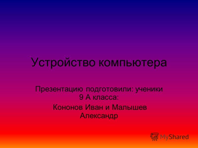 Устройство компьютера Презентацию подготовили: ученики 9 А класса: Кононов Иван и Малышев Александр