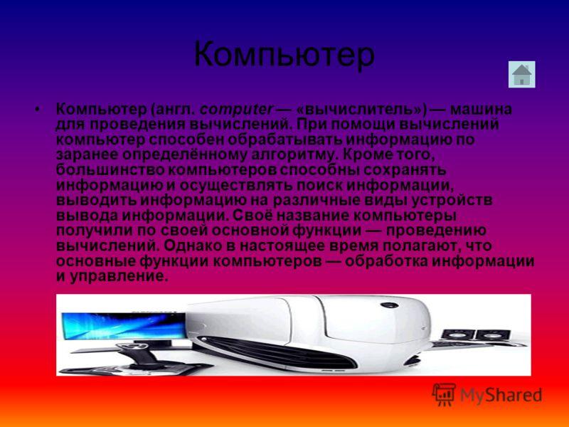 Компьютер Компьютер (англ. computer «вычислитель») машина для проведения вычислений. При помощи вычислений компьютер способен обрабатывать информацию по заранее определённому алгоритму. Кроме того, большинство компьютеров способны сохранять информаци