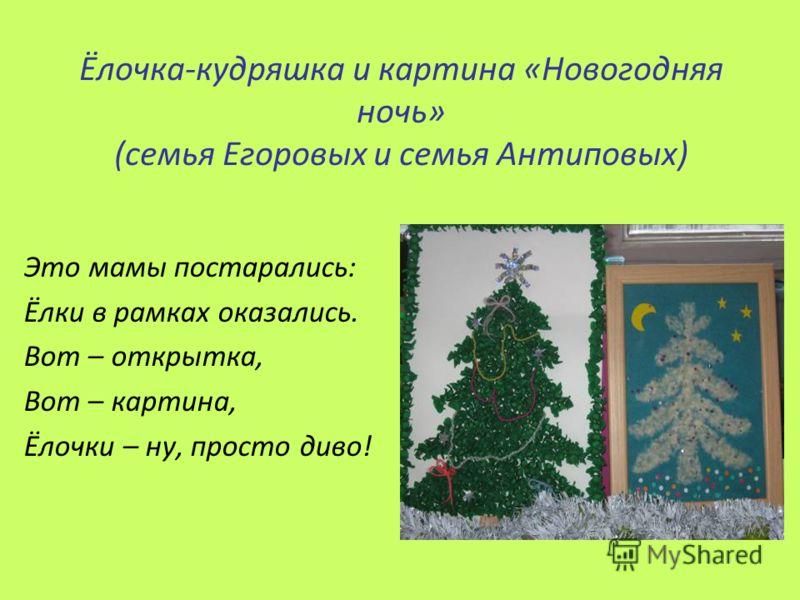 Ёлочка-кудряшка и картина «Новогодняя ночь» (семья Егоровых и семья Антиповых) Это мамы постарались: Ёлки в рамках оказались. Вот – открытка, Вот – картина, Ёлочки – ну, просто диво!