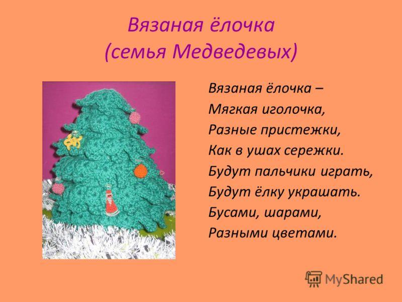 Вязаная ёлочка (семья Медведевых) Вязаная ёлочка – Мягкая иголочка, Разные пристежки, Как в ушах сережки. Будут пальчики играть, Будут ёлку украшать. Бусами, шарами, Разными цветами.