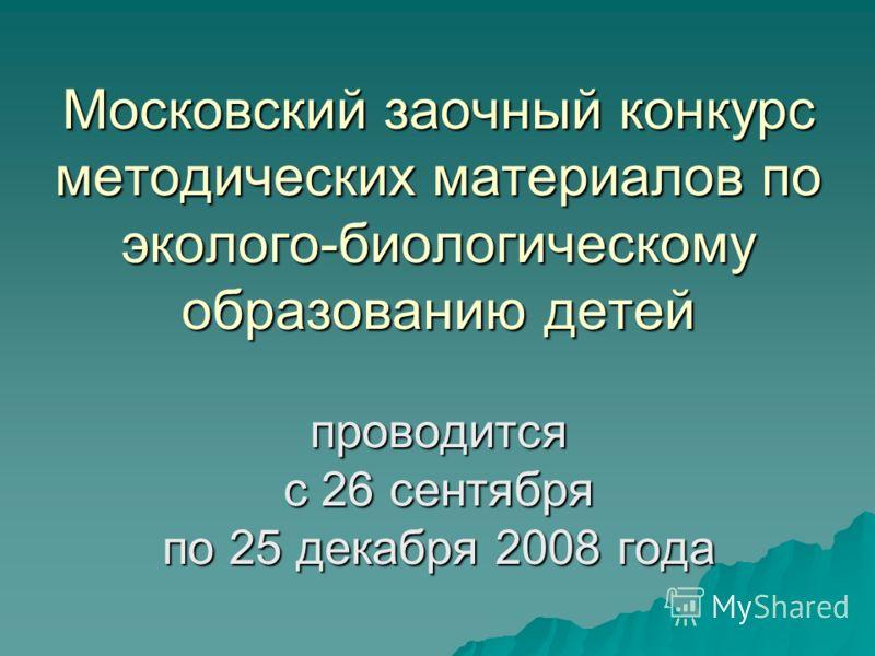 Московский заочный конкурс методических материалов по эколого-биологическому образованию детей проводится с 26 сентября по 25 декабря 2008 года