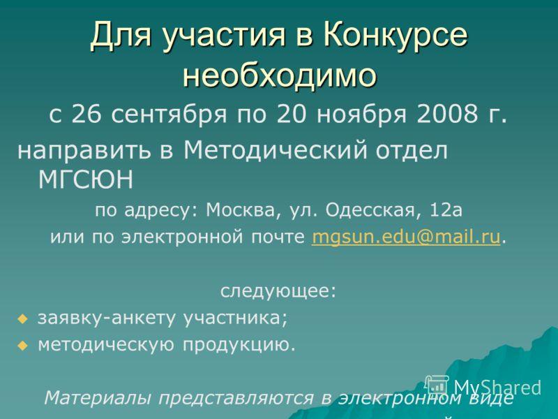 Для участия в Конкурсе необходимо с 26 сентября по 20 ноября 2008 г. направить в Методический отдел МГСЮН по адресу: Москва, ул. Одесская, 12а или по электронной почте mgsun.edu@mail.ru.mgsun.edu@mail.ru следующее: заявку-анкету участника; методическ