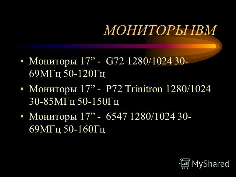 МОНИТОРЫ IBM Мониторы 15 - P50 Trinitron 1024/768 30-69МГц 50-120Гц Мониторы 17 - P70 Тrinitron 1280/1024 30-82MГц 50-120Гц. Мониторы 17 - G70 1280/1024 30- 64MГц 50-120Гц