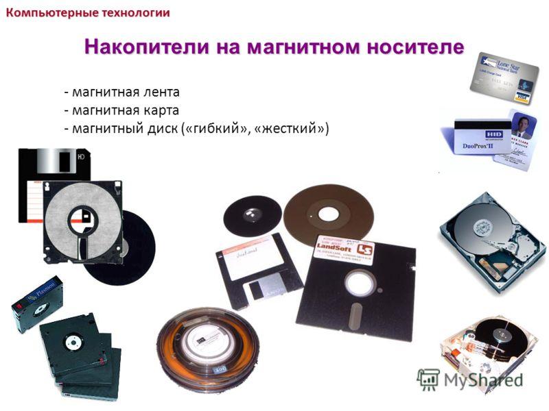 - магнитная лента - магнитная карта - магнитный диск («гибкий», «жесткий») Компьютерные технологии Накопители на магнитном носителе